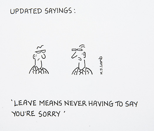 Updated Sayings:Leave means never having to say you're sorry
