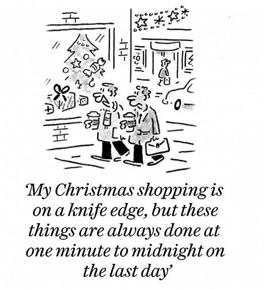 My Christmas shopping is on a knife edge, but these things are always done at one minute on the last day
