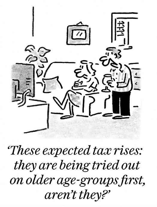 These expected tax rises: they are being tried out on older age-groups first, aren't they?