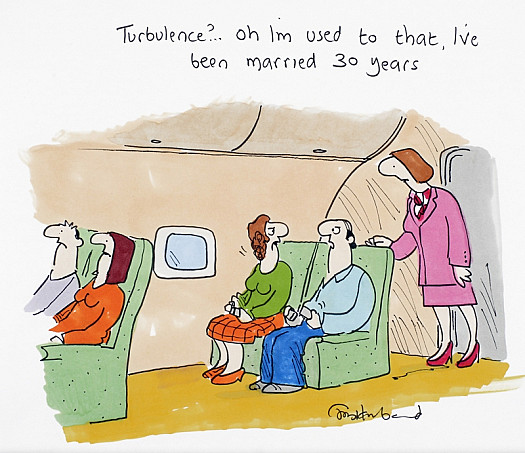 Turbulence? … Oh I'm used to that, I've been married 30 years